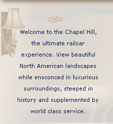 Welcome to the Chapel Hill the ultimate railcar experience. View beautiful North American landscapes while ensconced in luxurious surroundings, steeped in history and supplemented by world class service.